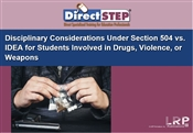 Disciplinary Considerations Under Section 504 vs. IDEA: Students Involved in Drugs, Violence or Weapons